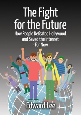 The Fight for the Future: How People Defeated Hollywood and Saved the Internet--For Now