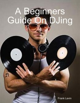 A Beginners Guide On DJing