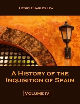 A History of the Inquisition of Spain : Volume IV (Illustrated)