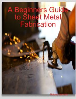 A Beginners Guide to Sheet Metal Fabrication
