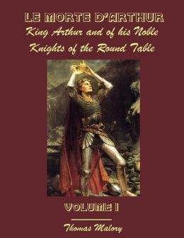 Le Morte D'Arthur : King Arthur and of His Noble Knights of the Round Table, Volume I (Illustrated)