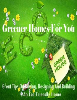 Greener Homes for You - Great Tips On Buying, Designing and Building an Eco-Friendly Home