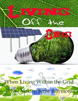 Living Off the Grid - When Living Within the Grid Is Not Making Sense Anymore
