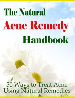 The Natural Acne Remedy Handbook - 50 Ways to Treat Acne Using Natural Remedies