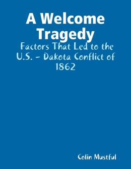 A Welcome Tragedy: Factors That Led to the U.S. - Dakota Conflict of 1862