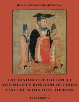 The History of the Great and Mighty Kingdom of China and the Situation Thereof : Volume I (Illustrated)