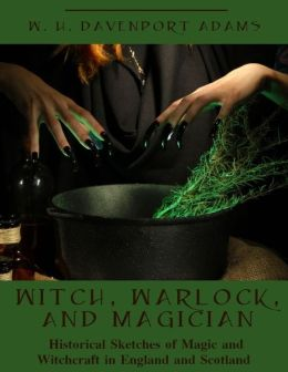 Witch, Warlock, and Magician : Historical Sketches of Magic and Witchcraft in England and Scotland (Illustrated)