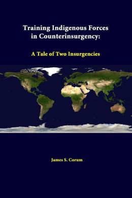 Training Indigenous Forces In Counterinsurgency: A Tale Of Two Insurgencies