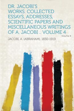 Dr. Jacobi's Works. Collected Essays, Addresses, Scientific Papers and Miscellaneous Writings of A. Jacobi .. Volume 4 Volume 4