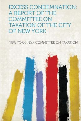 Excess Condemnation: A Report of the Committee on Taxation of the City of New York