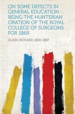 On Some Defects in General Education: Being the Hunterian Oration of the Royal College of Surgeons for 1869