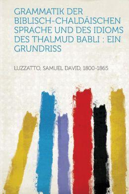 Grammatik Der Biblisch-Chaldaischen Sprache Und Des Idioms Des Thalmud Babli: Ein Grundriss