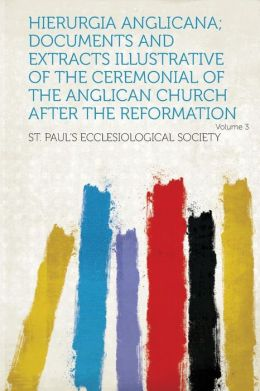 Hierurgia Anglicana; Documents and Extracts Illustrative of the Ceremonial of the Anglican Church After the Reformation Volume 3