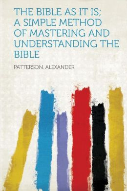 The Bible as it Is; a Simple Method of Mastering and Understanding the Bible