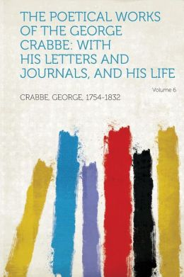 The Poetical Works of the George Crabbe: With His Letters and Journals, and His Life Volume 6