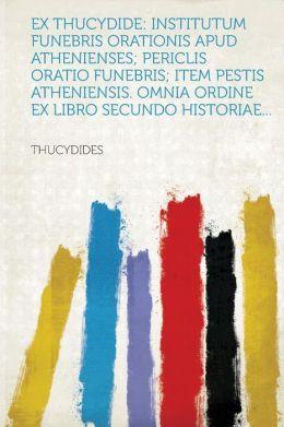 Ex Thucydide: institutum funebris orationis apud Athenienses; Periclis oratio funebris; item Pestis atheniensis. Omnia ordine ex libro secundo Historiae...