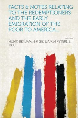 Facts & Notes Relating to the Redemptioners and the Early Emigration of the Poor to America... Volume 1