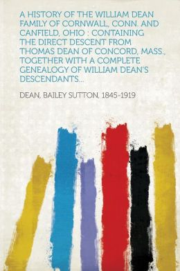 A History of the William Dean Family of Cornwall, Conn. and Canfield, Ohio: Containing the Direct Descent from Thomas Dean of Concord, Mass., Togeth
