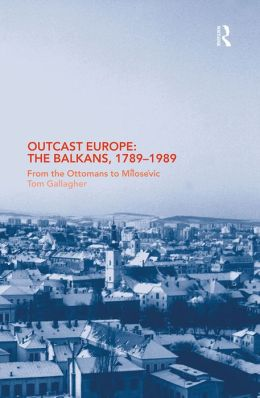 Outcast Europe: The Balkans, 1789-1989: From the Ottomans to Milosevic