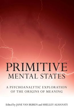 Primitive Mental States: A Psychoanalytic Exploration of the Origins of Meaning