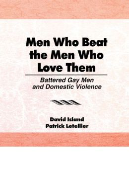 Men Who Beat the Men Who Love Them: Battered Gay Men and Domestic Violence