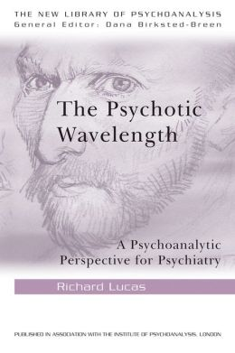 The Psychotic Wavelength: A Psychoanalytic Perspective for Psychiatry