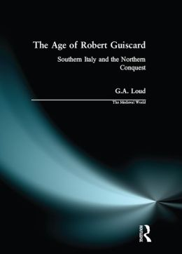 The Age of Robert Guiscard: Southern Italy and the Northern Conquest
