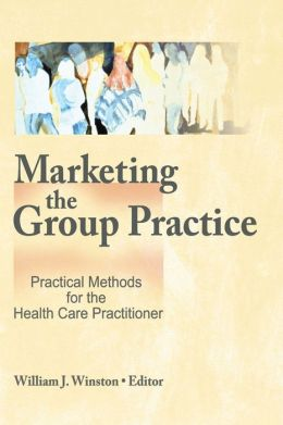 Marketing the Group Practice: Practical Methods for the Health Care Practitioner