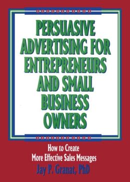 Persuasive Advertising for Entrepreneurs and Small Business Owners: How to Create More Effective Sales Messages