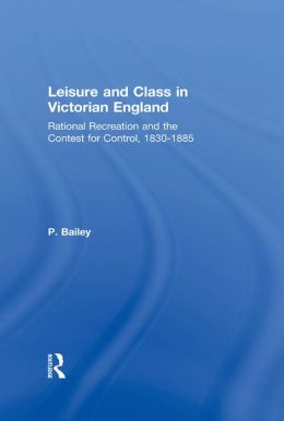 Leisure and Class in Victorian England: Rational recreation and the contest for control, 1830-1885