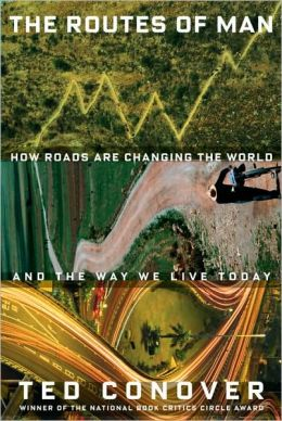 The Routes of Man: How Roads Are Changing the World and the Way We Live Today