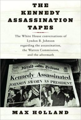 Kennedy Assassination Tapes: The White House Conversations of Lyndon B. Johnson Regarding the Assassination, the Warren Commision, and the Aftermath