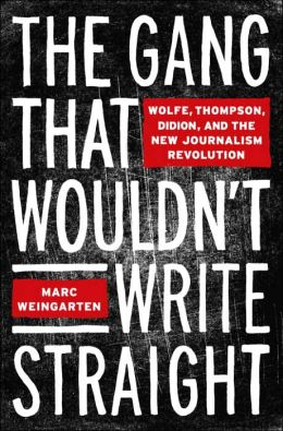 Gang That Wouldn't Write Straight: Wolfe, Mailer, Didion and the New Journalism Revolution