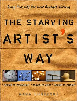 The Starving Artist's Way: Easy Projects for Low Budget Living