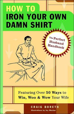 How to Iron Your Own Damn Shirt: The Perfect Husband Handbook Featuring over 50 Foolproof Ways to Win, Woo and Wow Your Wife