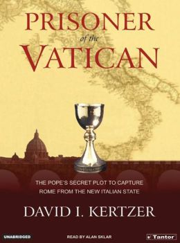Prisoner of Vatican: The Popes' Secret Plot to Capture Rome from the New Italian State