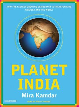 Planet India: How the Fastest Growing Democracy Is Transforming America and the World Mira Kamdar and Shelly Frasier