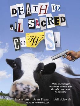 Death to All Sacred Cows: How Successful Businesses Put the Old Rules