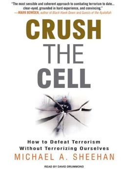 Crush the Cell : How to Defeat Terroism without Terrorizing Ourselves