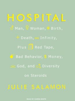 Hospital: Man, Woman, Birth, Death, Infinity, Plus Red Tape, Bad Behavior, Money, God and Diversity on Steroids