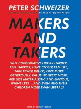 Makers and Takers: Why Conservatives Work Harder, Feel Happier, Have Closer Families, Take Fewer Drugs, Give More Generously, Value Honesty More, Are Less Materialistic and Envious, Whine Less...and Even Hug Their Children More Than Liberals