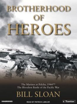 Brotherhood of Heroes: The Marines at Peleliu 1944 -- The Bloodiest Battle of the Pacific War