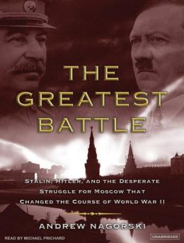 The Greatest Battle: Stalin, Hitler, and the Desperate Struggle for Moscow That Changed the Course of World War II