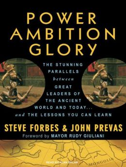 Power Ambition Glory: The Stunning Parallels Between Great Leaders of the Ancient World and Today...and the Lessons You Can Learn: The Stunning Parallels Between Great Leaders of the Ancient World and Today...and the Lessons You Can Learn