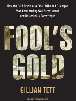 Fool's Gold: How the Bold Dream of a Small Tribe at J. P. Morgan Was Corrupted by Wall Street Greed and Unleashed a Catastrophe
