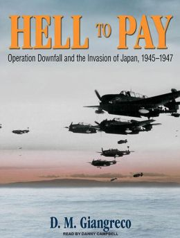 Hell to Pay: Operation Downfall and the Invasion of Japan, 1945-47