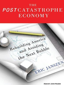 The Postcatastrophe Economy: Rebuilding America and Avoiding the Next Bubble