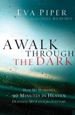 Eva L. Piper - A Walk Through the Dark: How My Husband's 90 Minutes in Heaven Deepened My Faith for a Lifetime