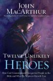 Book Cover Image. Title: Twelve Unlikely Heroes:  How God Commissioned Unexpected People in the Bible and What He Wants to Do with You, Author: John MacArthur
