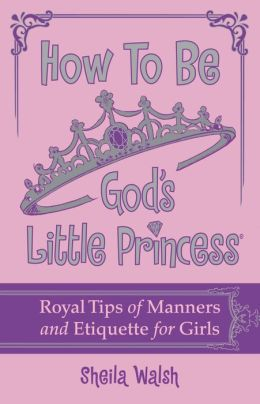 How to Be God's Little Princess: Royal Tips on Manners and Etiquette for Girls